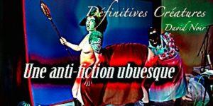 Définitives Créatures © David Noir | Une anti-fiction burlesque ubuesque